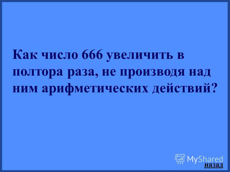 Как число 666 увеличить в полтора раза, не производя над ним арифметических действий? назад
