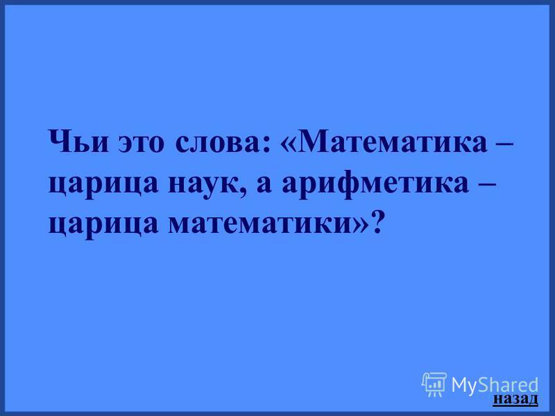 Чьи это слова: «Математика – царица наук, а арифметика – царица математики»? назад
