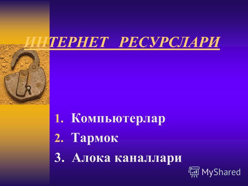 ИНТЕРНЕТ РЕСУРСЛАРИ 1. Компьютерлар 2. Тармок 3. Алока каналлари