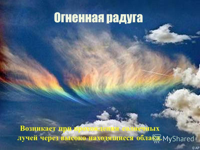 Огненная радуга. Возникает при прохождении солнечных лучей через высоко находящиеся облака.