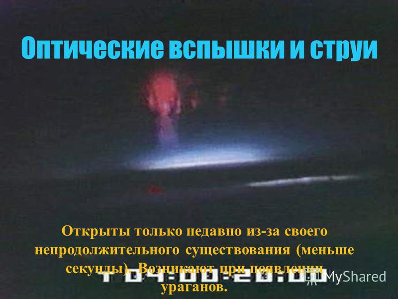 Оптические вспышки и струи Открыты только недавно из-за своего непродолжительного существования (меньше секунды). Возникают при появлении ураганов.