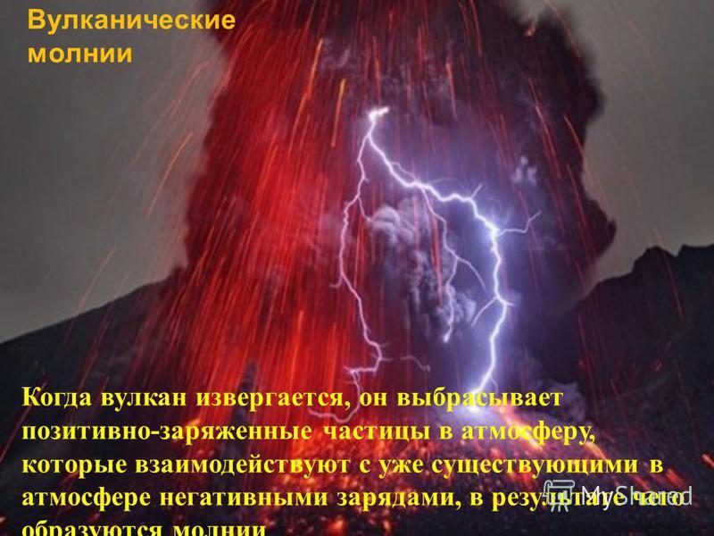 Вулканические молнии Когда вулкан извергается, он выбрасывает позитивно-заряженные частицы в атмосферу, которые взаимодействуют с уже существующими в атмосфере негативными зарядами, в результате чего образуются молнии