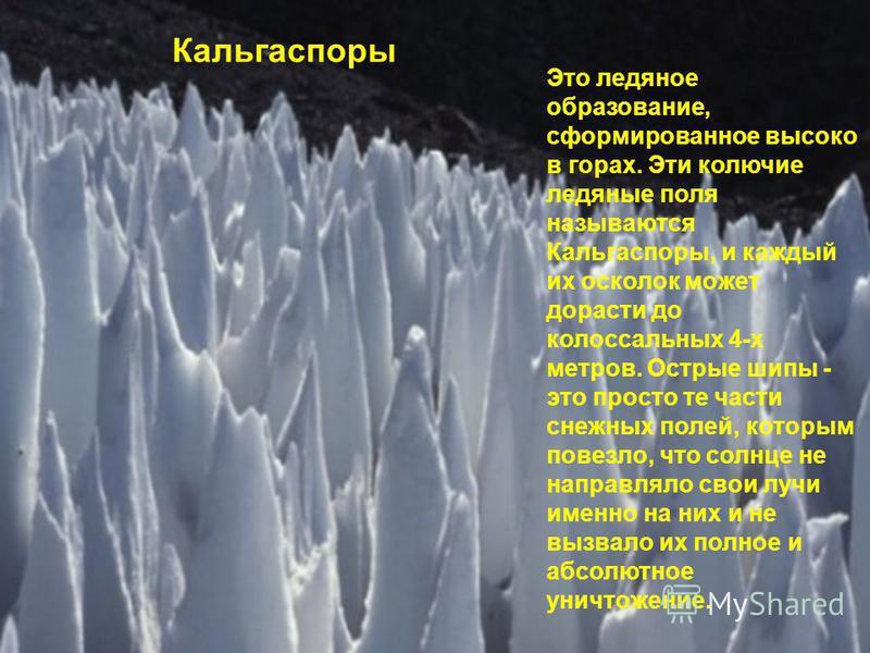 Кальгаспоры Это ледяное образование, сформированное высоко в горах. Эти колючие ледяные поля называются Кальгаспоры, и каждый их осколок может дорасти до колоссальных 4-х метров. Острые шипы - это просто те части снежных полей, которым повезло, что с