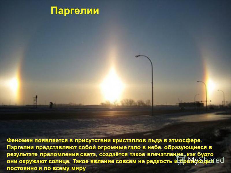 Паргелии Феномен появляется в присутствии кристаллов льда в атмосфере. Паргелии представляют собой огромные гало в небе, образующиеся в результате преломления света, создаётся такое впечатление, как будто они окружают солнце. Такое явление совсем не