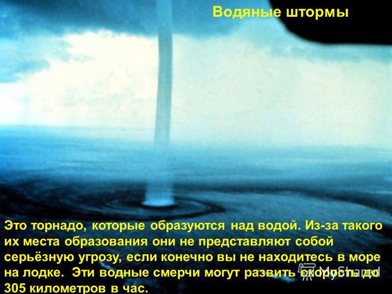 Водяные штормы Это торнадо, которые образуются над водой. Из-за такого их места образования они не представляют собой серьёзную угрозу, если конечно вы не находитесь в море на лодке. Эти водные смерчи могут развить скорость до 305 километров в час.