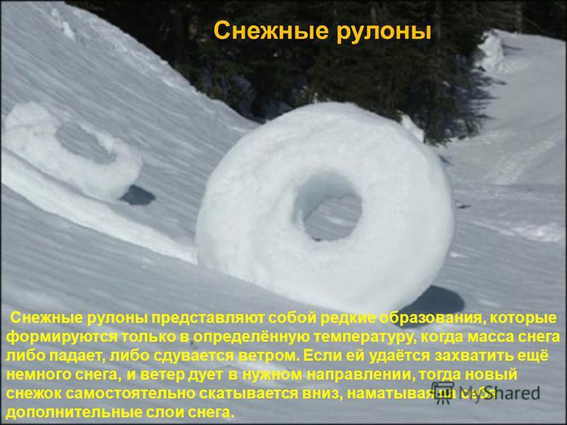 Снежные рулоны Снежные рулоны представляют собой редкие образования, которые формируются только в определённую температуру, когда масса снега либо падает, либо сдувается ветром. Если ей удаётся захватить ещё немного снега, и ветер дует в нужном напра