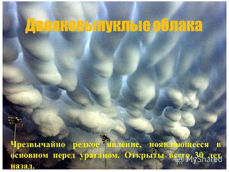 .. Двояковыпуклые облака Чрезвычайно редкое явление, появляющееся в основном перед ураганом. Открыты всего 30 лет назад.
