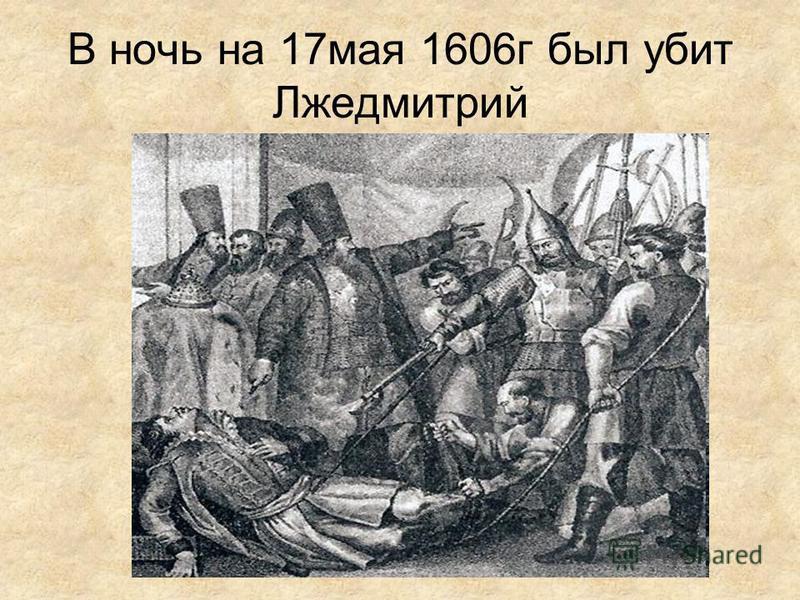 В ночь на 17 мая 1606 г был убит Лжедмитрий