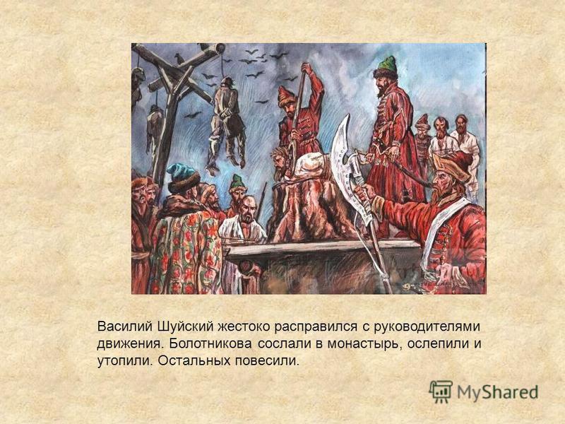 Василий Шуйский жестоко расправился с руководителями движения. Болотникова сослали в монастырь, ослепили и утопили. Остальных повесили.