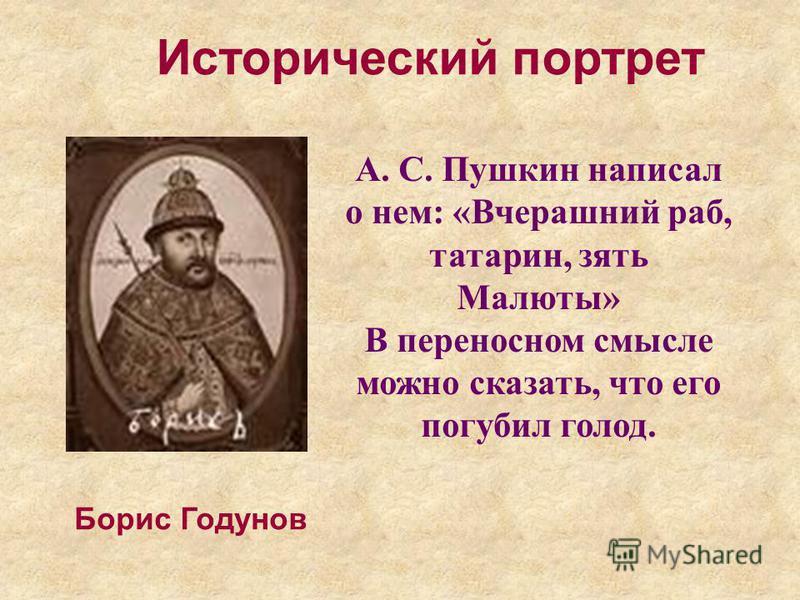 Борис Годунов Исторический портрет А. С. Пушкин написал о нем: «Вчерашний раб, татарин, зять Малюты» В переносном смысле можно сказать, что его погубил голод.