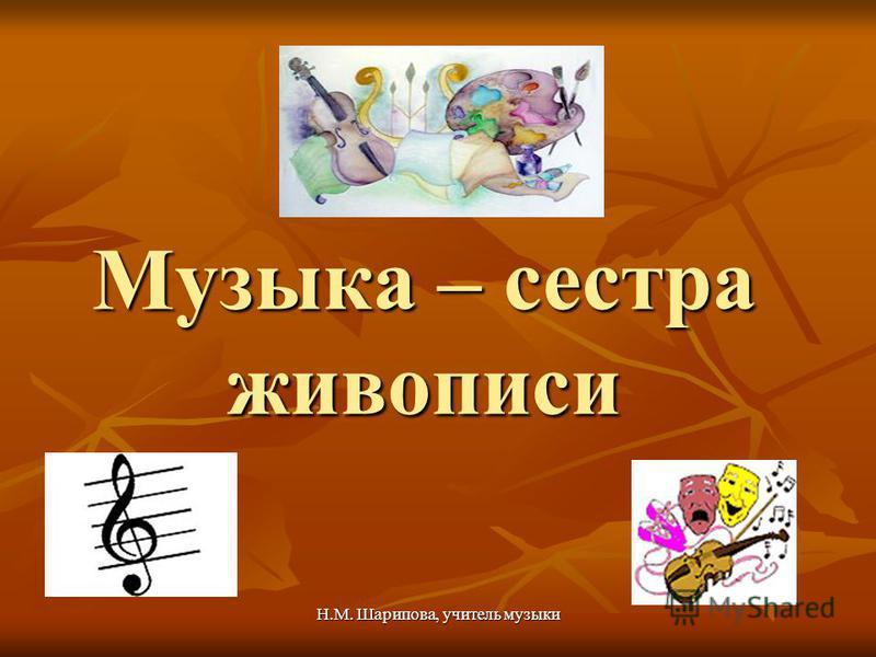 Н.М. Шарипова, учитель музыки Музыка – сестра живописи
