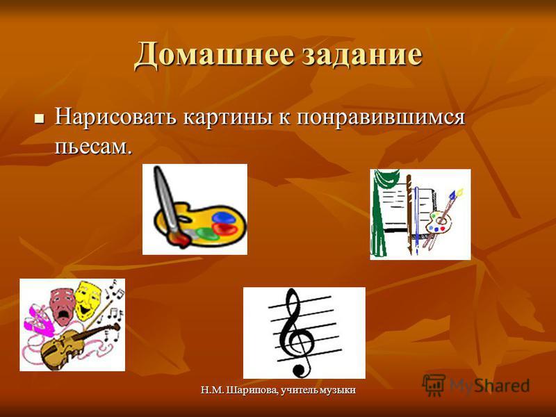 Н.М. Шарипова, учитель музыки Домашнее задание Нарисовать картины к понравившимся пьесам. Нарисовать картины к понравившимся пьесам.