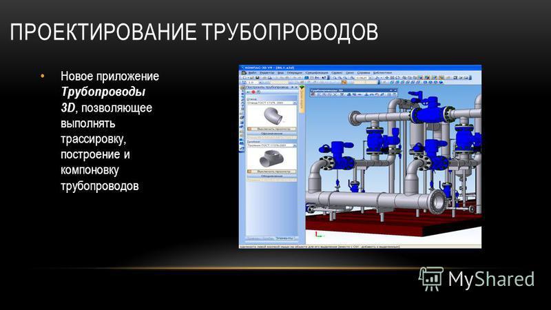 ПРОЕКТИРОВАНИЕ ТРУБОПРОВОДОВ Новое приложение Трубопроводы 3D, позволяющее выполнять трассировку, построение и компоновку трубопроводов