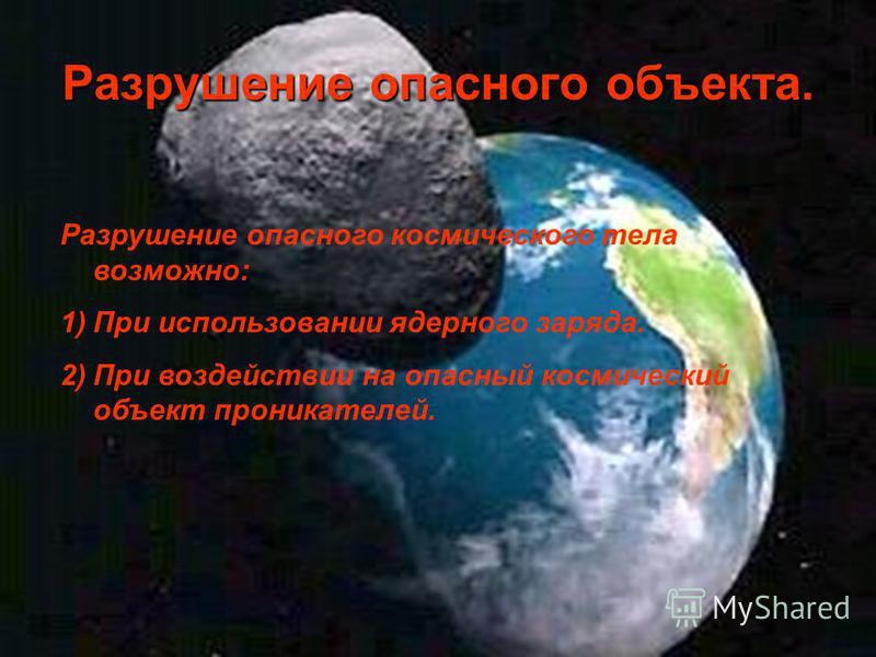 Разрушение опасного объекта. Разрушение опасного космического тела возможно: 1)При использовании ядерного заряда. 2)При воздействии на опасный космический объект проник отелей.