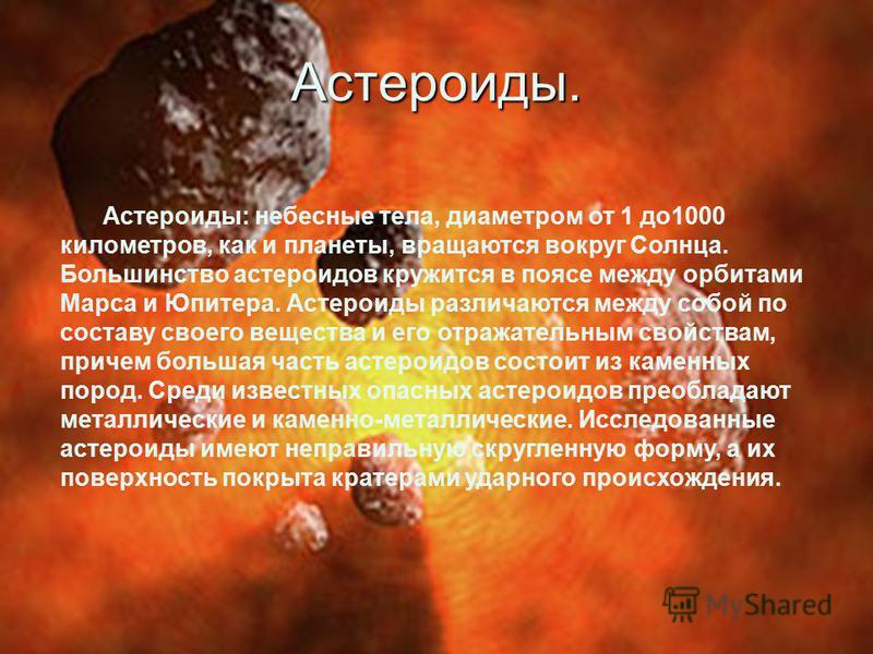 Астероиды. Астероиды: небесные тела, диаметром от 1 до 1000 километров, как и планеты, вращаются вокруг Солнца. Большинство астероидов кружится в поясе между орбитами Марса и Юпитера. Астероиды различаются между собой по составу своего вещества и его