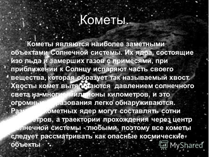 Кометы. Кометы являются наиболее заметными объектами Солнечной системы. Их ядра, состоящие изо льда и замерших газов с примесями, при приближении к Солнцу испаряют часть своего вещества, которая образует так называемый хвост. Хвосты комет вытягиваютс