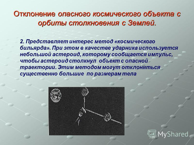 Отклонение опасного космического объекта с орбиты столкновения с Землей. 2. Представляет интерес метод «космического бильярда». При этом в качестве ударника используется небольшой астероид, которому сообщается импульс, чтобы астероид столкнул объект
