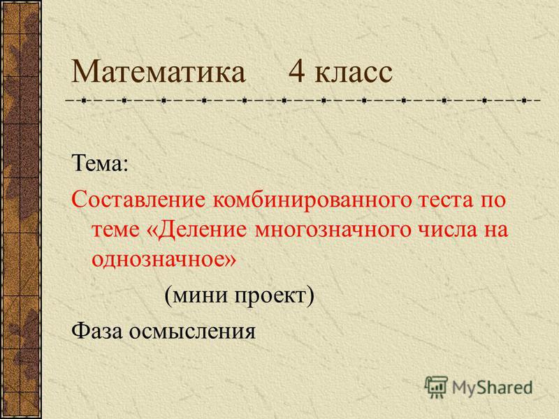 Математика 4 класс Тема: Составление комбинированного теста по теме «Деление многозначного числа на однозначное» (мини проект) Фаза осмысления