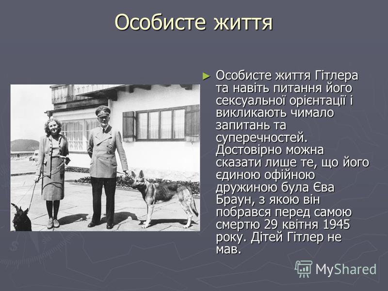 Особисте життя Особисте життя Гітлера та навіть питання його сексуальної орієнтації і викликають чимало запитань та суперечностей. Достовірно можна сказати лише те, що його єдиною офійною дружиною була Єва Браун, з якою він побрався перед самою смерт