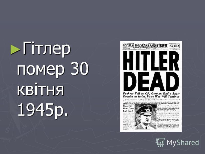 Гітлер помер 30 квітня 1945р. Гітлер помер 30 квітня 1945р.