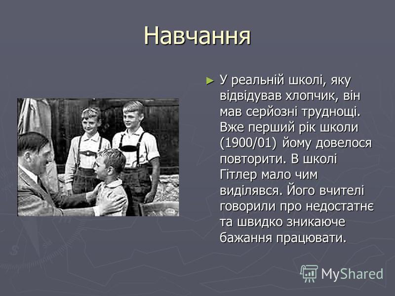 Навчання У реальній школі, яку відвідував хлопчик, він мав серйозні труднощі. Вже перший рік школи (1900/01) йому довелося повторити. В школі Гітлер мало чим виділявся. Його вчителі говорили про недостатнє та швидко зникаюче бажання працювати.