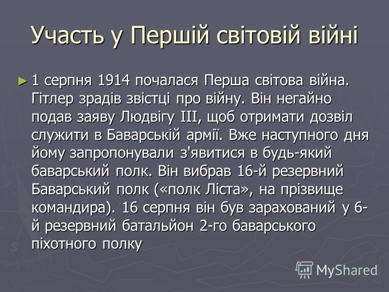 Участь у Першій світовій війні 1 серпня 1914 почалася Перша світова війна. Гітлер зрадів звістці про війну. Він негайно подав заяву Людвігу III, щоб отримати дозвіл служити в Баварській армії. Вже наступного дня йому запропонували з'явитися в будь-як