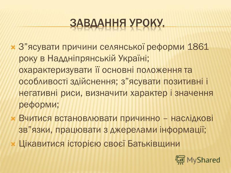 Зясувати причини селянської реформи 1861 року в Наддніпрянській Україні; охарактеризувати її основні положення та особливості здійснення; зясувати позитивні і негативні риси, визначити характер і значення реформи; Вчитися встановлювати причинно – нас