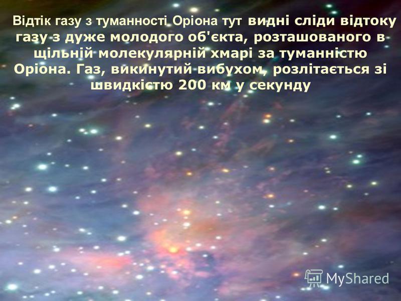 Відтік газу з туманності Оріона тут видні сліди відтоку газу з дуже молодого об'єкта, розташованого в щільній молекулярній хмарі за туманністю Оріона. Газ, викинутий вибухом, розлітається зі швидкістю 200 км у секунду