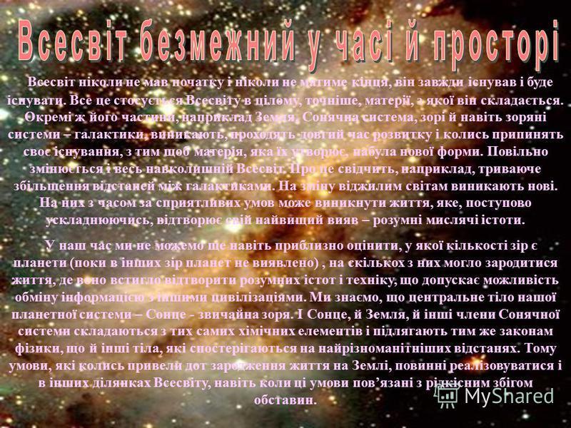 Всесвіт ніколи не мав початку і ніколи не матиме кінця, він завжди існував і буде існувати. Все це стосується Всесвіту в цілому, точніше, матерії, з якої він складається. Окремі ж його частини, наприклад Земля, Сонячна система, зорі й навіть зоряні с