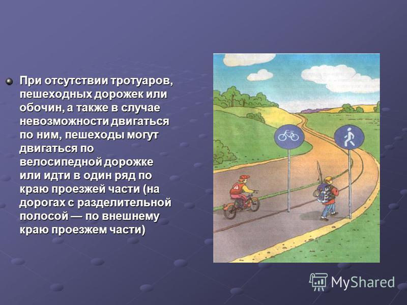 При отсутствии тротуаров, пешеходных дорожек или обочин, а также в случае невозможности двигаться по ним, пешеходы могут двигаться по велосипедной дорожке или идти в один ряд по краю проезжей части (на дорогах с разделительной полосой по внешнему кра
