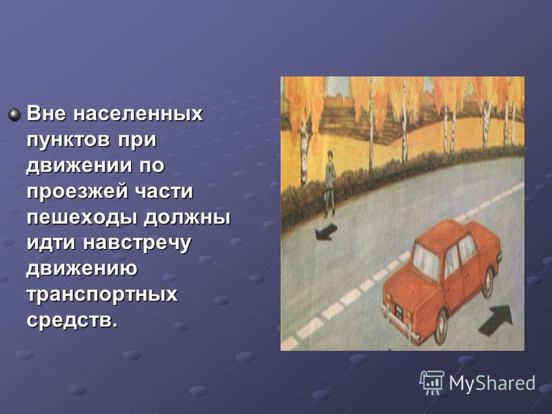 Вне населенных пунктов при движении по проезжей части пешеходы должны идти навстречу движению транспортных средств.