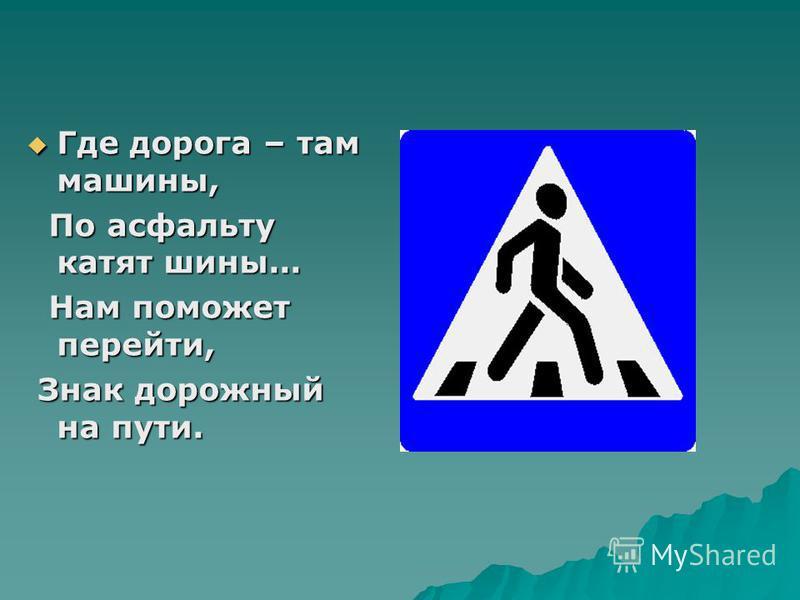 Где дорога – там машины, Где дорога – там машины, По асфальту катят шины... По асфальту катят шины... Нам поможет перейти, Нам поможет перейти, Знак дорожный на пути. Знак дорожный на пути.