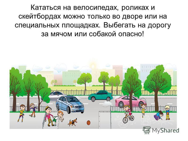 Кататься на велосипедах, роликах и скейтбордах можно только во дворе или на специальных площадках. Выбегать на дорогу за мячом или собакой опасно!