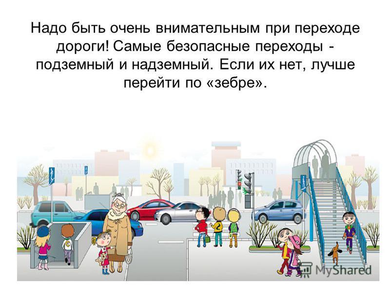 Надо быть очень внимательным при переходе дороги! Самые безопасные переходы - подземный и надземный. Если их нет, лучше перейти по «зебре».