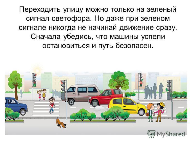 Переходить улицу можно только на зеленый сигнал светофора. Но даже при зеленом сигнале никогда не начинай движение сразу. Сначала убедись, что машины успели остановиться и путь безопасен.