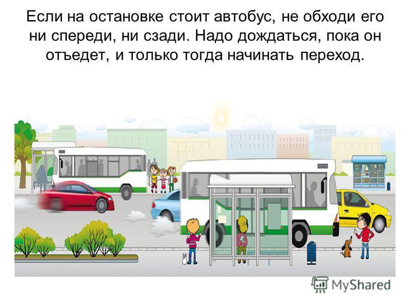Если на остановке стоит автобус, не обходи его ни спереди, ни сзади. Надо дождаться, пока он отъедет, и только тогда начинать переход.