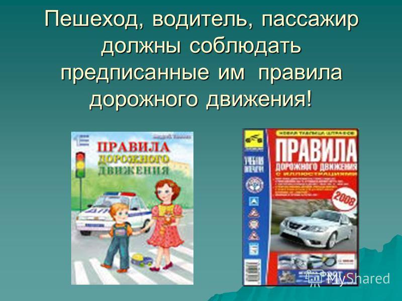 Пешеход, водитель, пассажир должны соблюдать предписанные им правила дорожного движения!