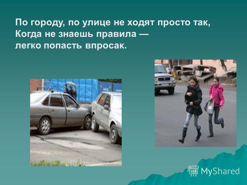 По городу, по улице не ходят просто так, Когда не знаешь правила легко попасть впросак.