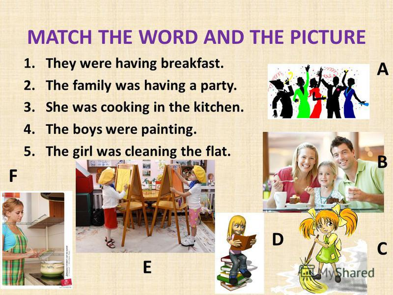 MATCH THE WORD AND THE PICTURE 1.They were having breakfast. 2.The family was having a party. 3.She was cooking in the kitchen. 4.The boys were painting. 5.The girl was cleaning the flat. A B C D E F