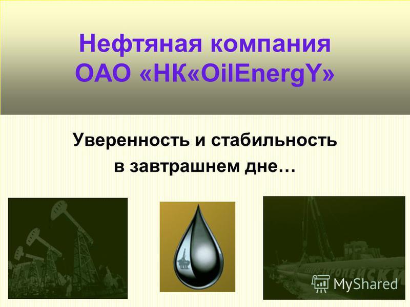 Нефтяная компания ОАО «НК«OilEnergY» Уверенность и стабильность в завтрашнем дне…