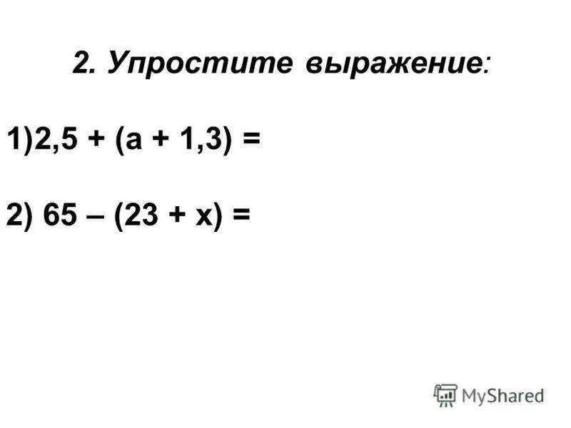 2. Упростите выражение: 1)2,5 + (а + 1,3) = 2) 65 – (23 + х) =