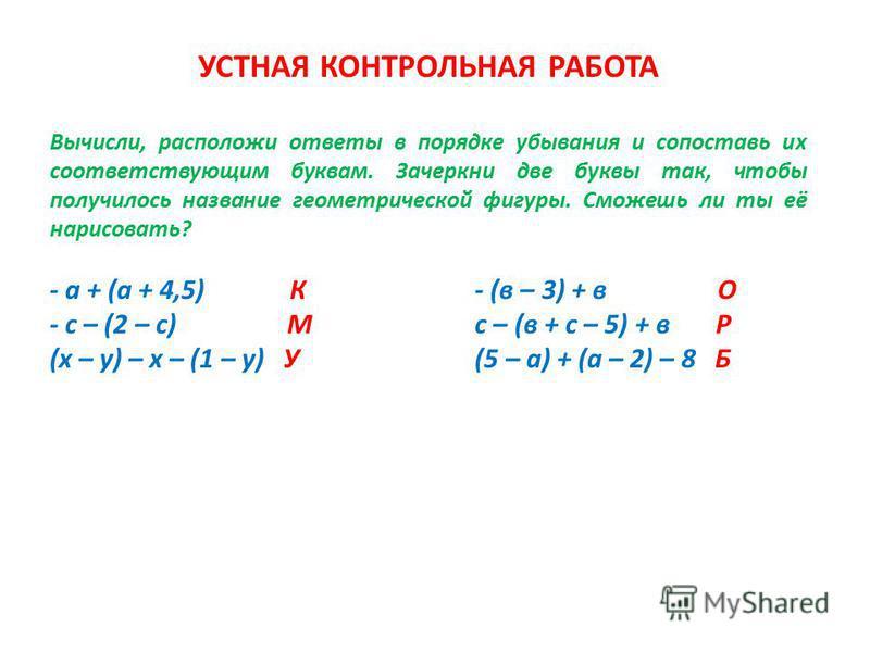 УСТНАЯ КОНТРОЛЬНАЯ РАБОТА Вычисли, расположи ответы в порядке убывания и сопоставь их соответствующим буквам. Зачеркни две буквы так, чтобы получилось название геометрической фигуры. Сможешь ли ты её нарисовать? - а + (а + 4,5) К - (в – 3) + в О - с
