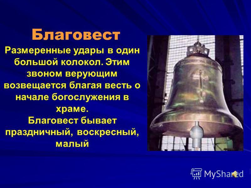 Благовест Размеренные удары в один большой колокол. Этим звоном верующим возвещается благая весть о начале богослужения в храме. Благовест бывает праздничный, воскресный, малый