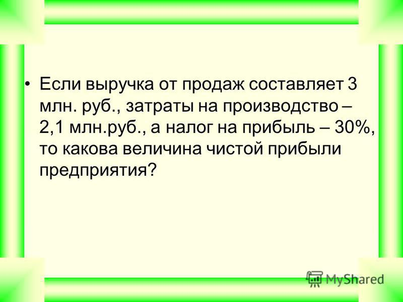 Если выручка от продаж составляет 3 млн. руб., затраты на производство – 2,1 млн.руб., а налог на прибыль – 30%, то какова величина чистой прибыли предприятия?