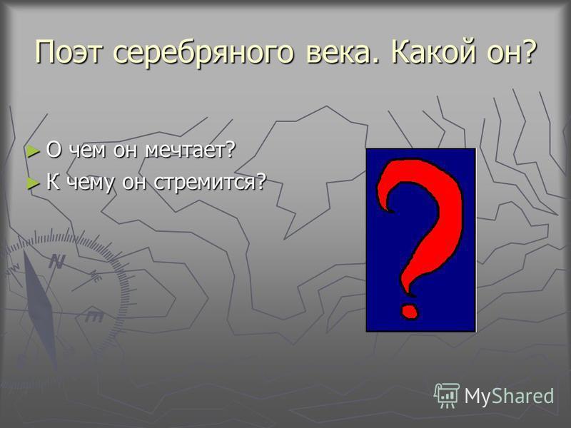Поэт серебряного века. Какой он? О чем он мечтает? О чем он мечтает? К чему он стремится? К чему он стремится?