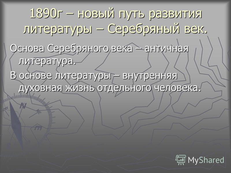 1890 г – новый путь развития литературы – Серебряный век. Основа Серебряного века – античная литература. В основе литературы – внутренняя духовная жизнь отдельного человека.