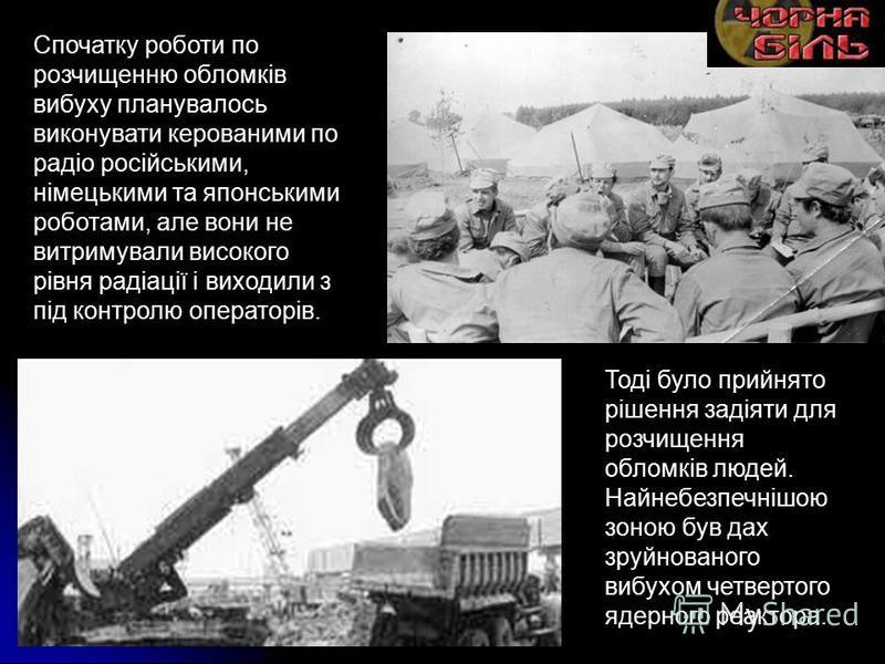 Спочатку роботи по розчищенню обломків вибуху планувалось виконувати керованими по радіо російськими, німецькими та японськими роботами, але вони не витримували високого рівня радіації і виходили з під контролю операторів. Тоді було прийнято рішення