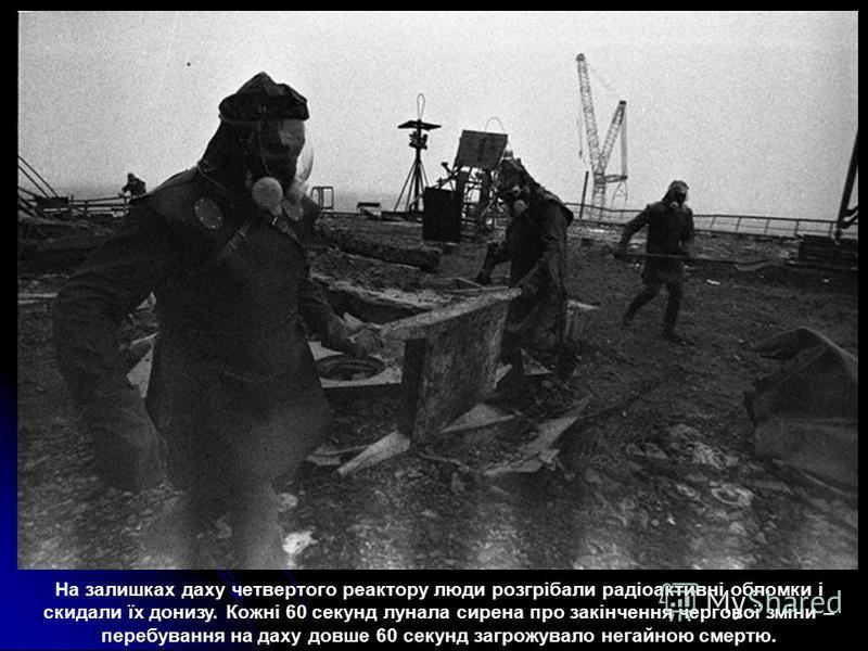 На залишках даху четвертого реактору люди розгрібали радіоактивні обломки і скидали їх донизу. Кожні 60 секунд лунала сирена про закінчення чергової зміни – перебування на даху довше 60 секунд загрожувало негайною смертю.