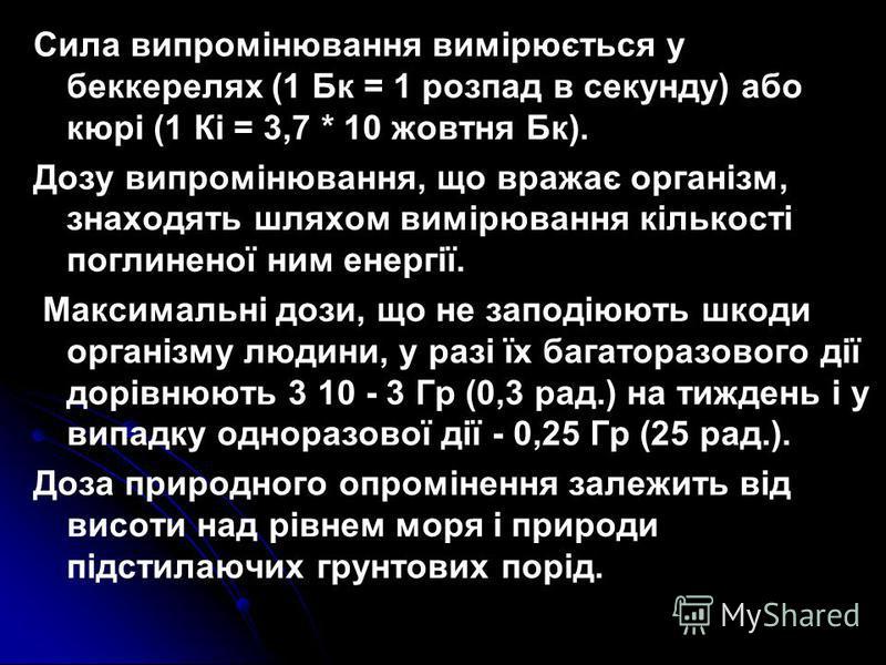 Сила випромінювання вимірюється у беккерелях (1 Бк = 1 розпад в секунду) або кюрі (1 Кі = 3,7 * 10 жовтня Бк). Дозу випромінювання, що вражає організм, знаходять шляхом вимірювання кількості поглиненої ним енергії. Максимальні дози, що не заподіюють
