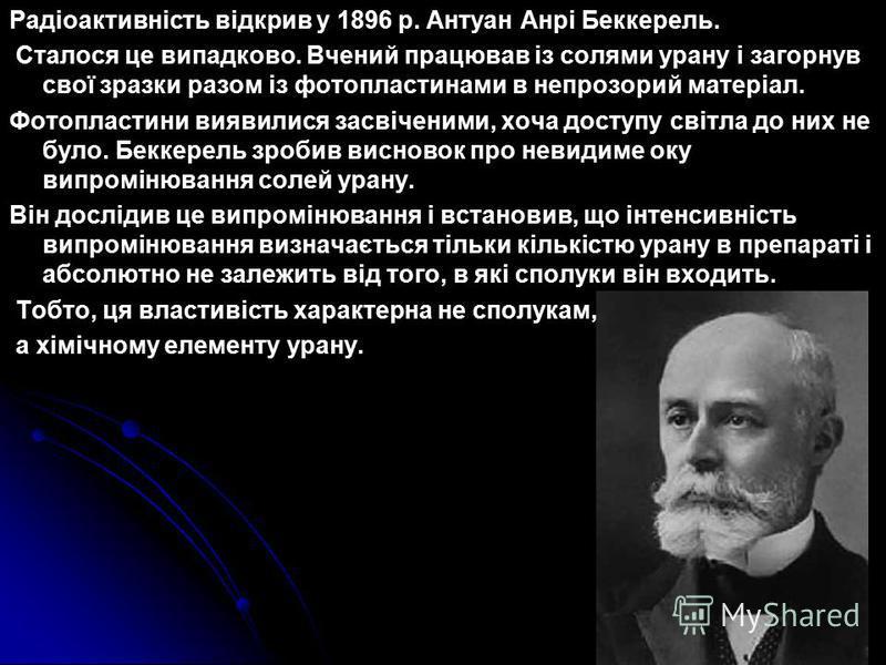 Радіоактивність відкрив у 1896 р. Антуан Анрі Беккерель. Сталося це випадково. Вчений працював із солями урану і загорнув свої зразки разом із фотопластинами в непрозорий матеріал. Фотопластини виявилися засвіченими, хоча доступу світла до них не бул
